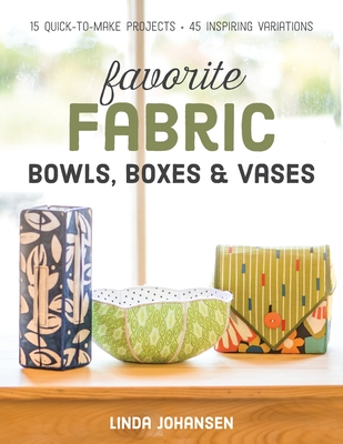 Favorite Fabric Bowls, Boxes & Vases: 15 Quick-to-Make Projects - 45 Inspiring Variations - Johansen, Linda