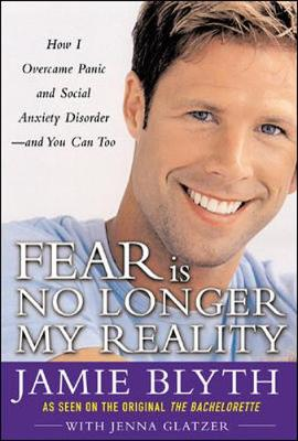 Fear Is No Longer My Reality: How I Overcame Panic and Social Anxiety Disorder -- And You Can Too - Blyth, Jamie, and Glatzer, Jenna