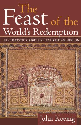 Feast of the World's Redemption: Eucharistic Origins and Christian Mission - Koenig, John
