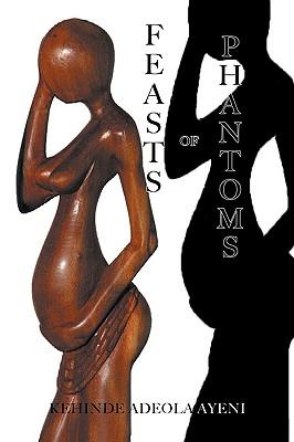 Feasts of Phantoms - Ayeni, Kehinde Adeola