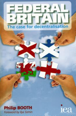 Federal Britain: The Case for Decentralisation - Booth, Philip