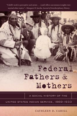 Federal Fathers & Mothers: A Social History of the United States Indian Service, 1869-1933 - Cahill, Cathleen D