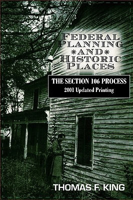 Federal Planning and Historic Places: The Section 106 Process - King, Thomas F