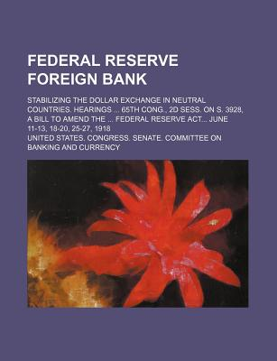 Federal Reserve Foreign Bank; Stabilizing the Dollar Exchange in Neutral Countries. Hearings 65th Cong., 2D Sess. on S. 3928, a Bill to Amend the Federal Reserve ACT June 11-13, 18-20, 25-27, 1918 - Currency, United States Congress