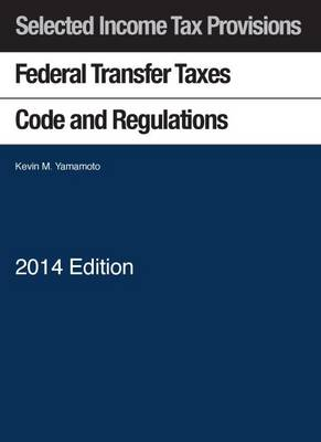 Federal Transfer Taxes Code and Regulations, with Klein Estate and Gift Tax Map, 2014 - Yamamoto, Kevin