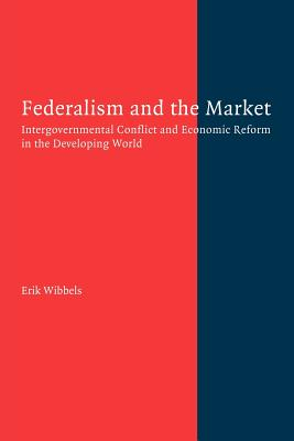 Federalism and the Market: Intergovernmental Conflict and Economic Reform in the Developing World - Wibbels, Erik
