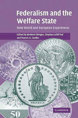 Federalism and the Welfare State: New World and European Experiences - Obinger, Herbert (Editor), and Leibfried, Stephan (Editor), and Castles, Francis G (Editor)