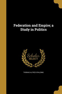 Federation and Empire; A Study in Politics - Spalding, Thomas Alfred