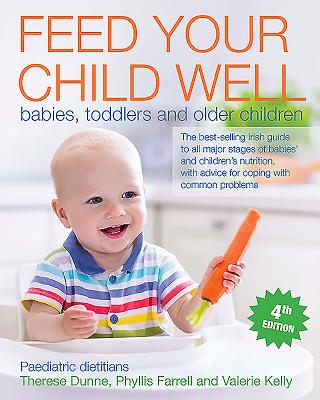 Feed Your Child Well: Babies, Toddlers and Older Children - Kelly, Valerie, and Farrell, Phyllis, and Dunne, Theresa