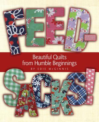 Feedsacks!: Beautiful Quilts from Humble Beginnings - McGinnis, Edie