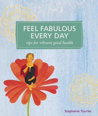 Feel Fabulous Every Day: Tips for Vibrant Good Health - Tourles, Stephanie L