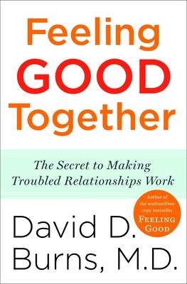 Feeling Good Together: The Secret to Making Troubled Relationships Work - Burns, David D, M.D.