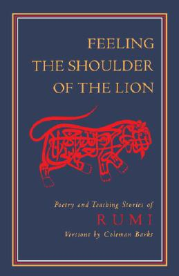 Feeling the Shoulder of the Lion: Poetry and Teaching Stories of Rumi - Rumi, Jalalu'l-Din, and Jalal al-Din Rumi, Maulana, and Rumi, Jelaluddin