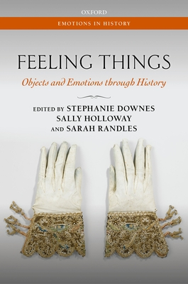 Feeling Things: Objects and Emotions through History - Downes, Stephanie (Editor), and Holloway, Sally (Editor), and Randles, Sarah (Editor)