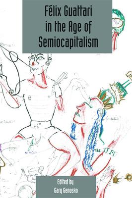 Felix Guattari in the Age of Semiocapitalism: Deleuze Studies Volume 6, Issue 2 - Genosko, Gary (Editor)