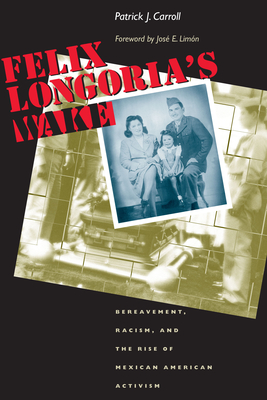 Felix Longoria's Wake: Bereavement, Racism, and the Rise of Mexican American Activism - Carroll, Patrick J, and Limon, Jose E (Foreword by), and Lim Xf3 N, Jos Xe9 E (Foreword by)