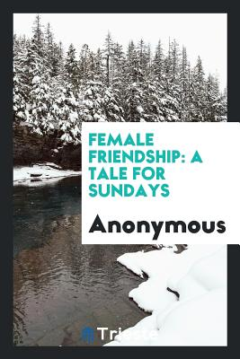 Female Friendship: A Tale for Sundays - Anonymous