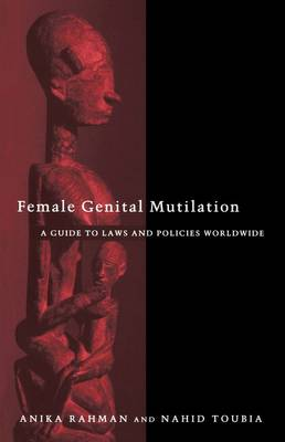 Female Genital Mutilation: A Practical Guide to Worldwide Laws & Policies - Rahman, Anika, and Toubia, Nahid