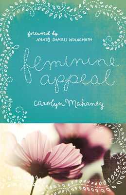 Feminine Appeal: Seven Virtues of a Godly Wife and Mother - Mahaney, Carolyn, and DeMoss, Nancy Leigh (Foreword by)