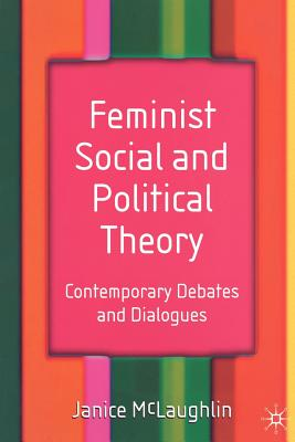Feminist Social and Political Theory: Contemporary Debates and Dialogues - McLaughlin, Janice