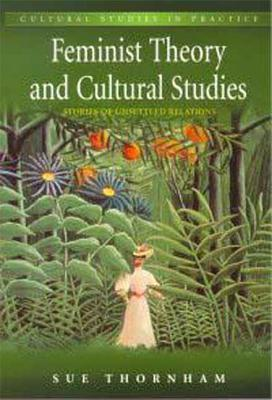 Feminist Theory and Cultural Studies: Stories of Unsettled Relations - Thornham, Sue