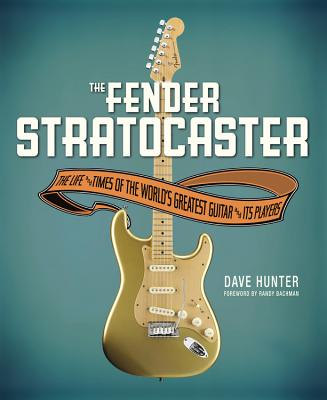 Fender Stratocaster: The Life & Times of the World's Greatest Guitar & Its Players - Hunter, Dave, and Bachman, Randy (Foreword by)