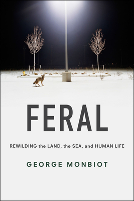 Feral: Rewilding the Land, the Sea, and Human Life - Monbiot, George, and Monbiot, George (Preface by)