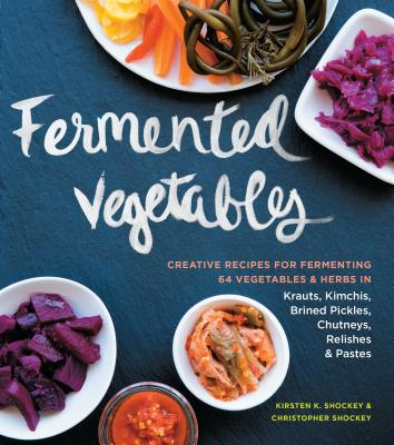 Fermented Vegetables: Creative Recipes for Fermenting 64 Vegetables & Herbs in Krauts, Kimchis, Brined Pickles, Chutneys, Relishes & Pastes - Shockey, Kirsten K