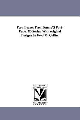 Fern Leaves from Fanny's Port-Folio. 2D Series. with Original Designs by Fred M. Coffin. - Fern, Fanny