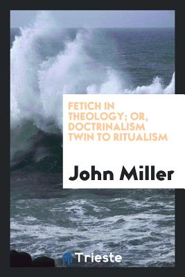 Fetich in Theology; Or, Doctrinalism Twin to Ritualism - Miller, John