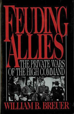 Feuding Allies: The Private Wars of the High Command - Breuer, William