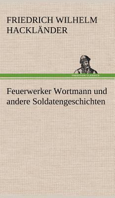 Feuerwerker Wortmann Und Andere Soldatengeschichten - Hackl Nder, Friedrich Wilhelm, and Hacklander, Friedrich Wilhelm