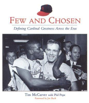 Few and Chosen Cardinals: Defining Cardinal Greatness Across the Eras - McCarver, Tim, and Pepe, Phil, and Buck, Joe (Foreword by)
