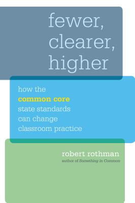 Fewer, Clearer, Higher: How the Common Core State Standards Can Change Classroom Practice - Rothman, Robert