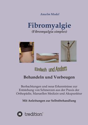 Fibromyalgie (Fibromyalgia Simplex) Einfach Und Anders Behandeln Und Vorbeugen - Dr Dr Model, Anselm
