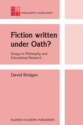 Fiction Written Under Oath?: Essays in Philosophy and Educational Research - Bridges, David