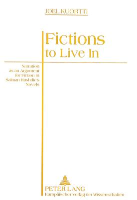 Fictions to Live in: Narration as an Argument for Fiction in Salman Rushdie's Novels - Kuortti, Joel