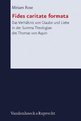 Fides Caritate Formata: Das Verhaltnis Von Glaube Und Liebe in Der Summa Theologiae Des Thomas Von Aquin - Rose, Miriam