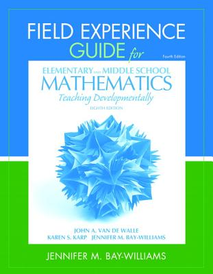 Field Experience Guide for Elementary and Middle School Mathematics: Teaching Developmentally - Van de Walle, John A., and Bay-Williams, Jennifer M.