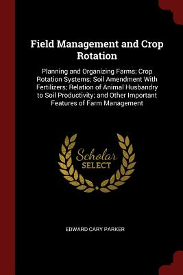 Field Management and Crop Rotation: Planning and Organizing Farms; Crop Rotation Systems; Soil Amendment with Fertilizers; Relation of Animal Husbandry to Soil Productivity; And Other Important Features of Farm Management - Parker, Edward Cary