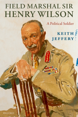 Field Marshal Sir Henry Wilson: A Political Soldier - Jeffery, Keith, Professor
