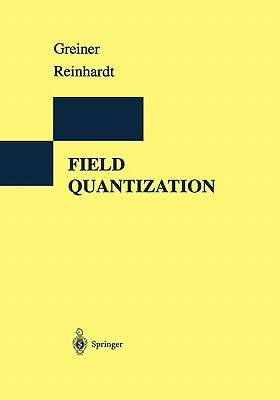 Field Quantization - Greiner, Walter, and Reinhardt, Joachim, and Bromley, D A (Foreword by)