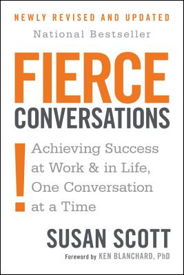 Fierce Conversations: Achieving Success at Work and in Life One Conversation at a Time - Scott, Susan, and Blanchard, Ken (Foreword by)