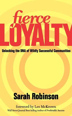 Fierce Loyalty: Unlocking the DNA of Wildly Successful Communities - Robinson, Sarah