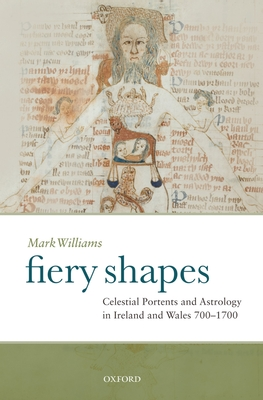 Fiery Shapes: Celestial Portents and Astrology in Ireland and Wales, 700-1700 - Williams, Mark
