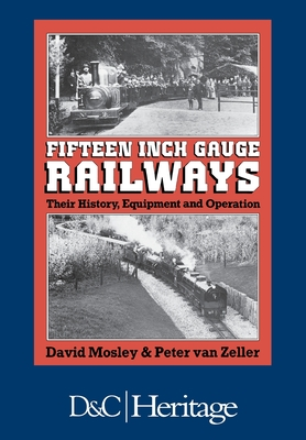 Fifteen-Inch Gauge Railways: Their History, Equipment & Operation - Mosley, David, and Van Zeller, Peter