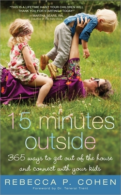 Fifteen Minutes Outside: 365 Ways to Get Out of the House and Connect with Your Kids - Cohen, Rebecca