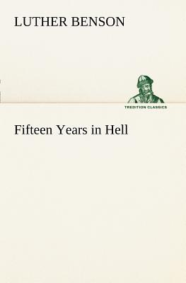 Fifteen Years in Hell - Benson, Luther