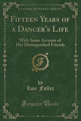 Fifteen Years of a Dancer's Life: With Some Account of Her Distinguished Friends (Classic Reprint) - Fuller, Loie