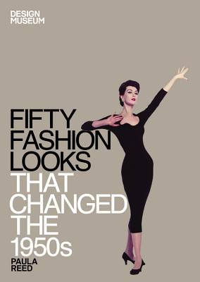 Fifty Fashion Looks that Changed the 1950s: Design Museum Fifty - Design Museum, and Reed, Paula